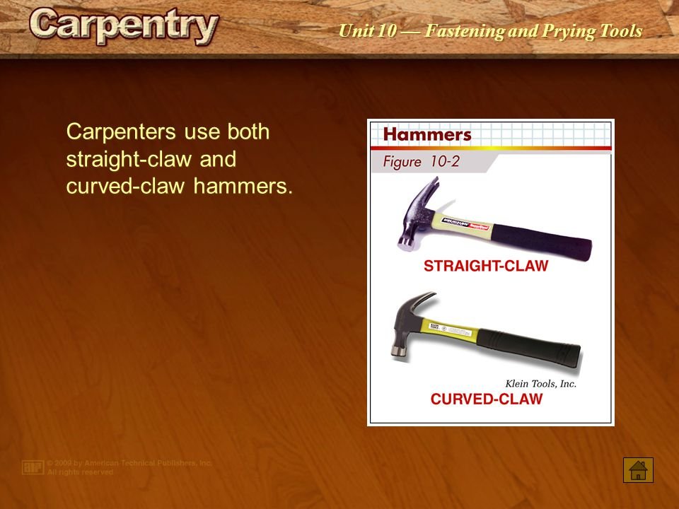 Carpenters use both straight-claw and curved-claw hammers.