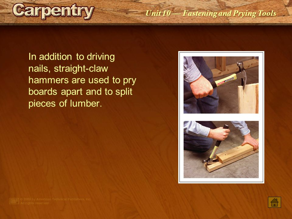 In addition to driving nails, straight-claw hammers are used to pry boards apart and to split pieces of lumber.