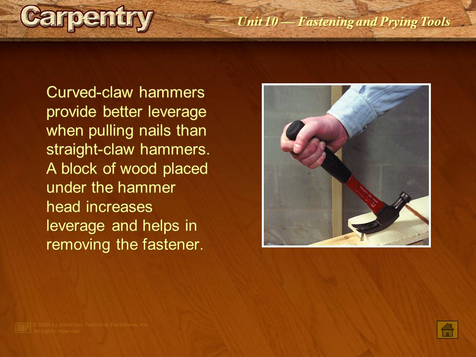 Curved-claw hammers provide better leverage when pulling nails than straight-claw hammers. A block of wood placed under the hammer head increases leverage and helps in removing the fastener.