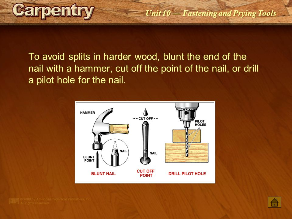 To avoid splits in harder wood, blunt the end of the nail with a hammer, cut off the point of the nail, or drill a pilot hole for the nail.