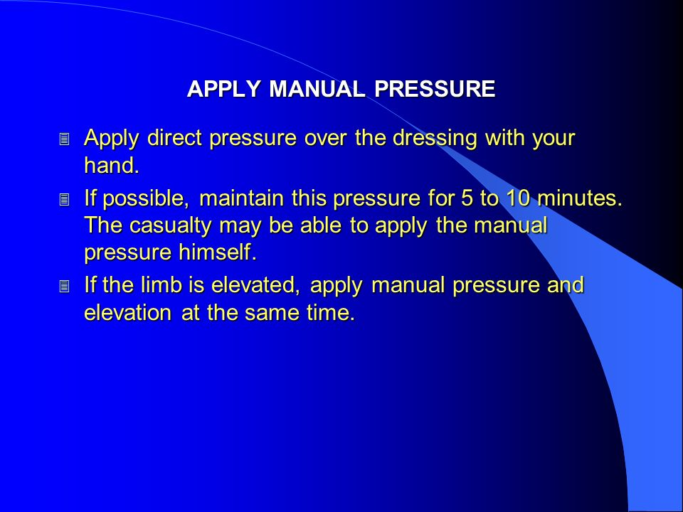APPLY MANUAL PRESSURE Apply direct pressure over the dressing with your hand.