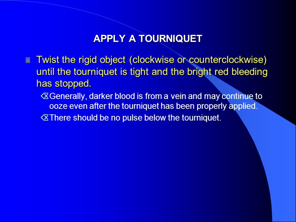 APPLY A TOURNIQUETTwist the rigid object (clockwise or counterclockwise) until the tourniquet is tight and the bright red bleeding has stopped.