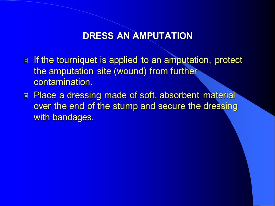 DRESS AN AMPUTATIONIf the tourniquet is applied to an amputation, protect the amputation site (wound) from further contamination.