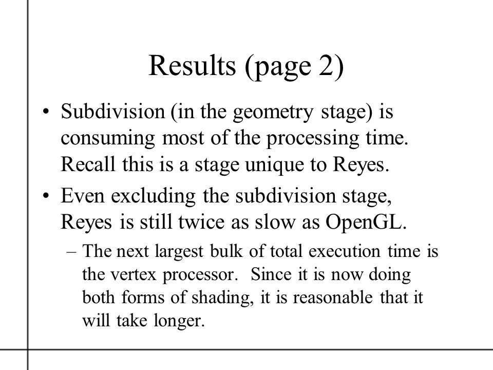 Results (page 2) Subdivision (in the geometry stage) is consuming most of the processing time. Recall this is a stage unique to Reyes.