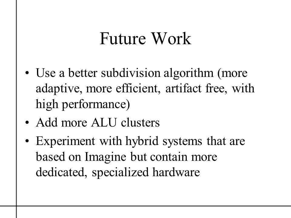 Future Work Use a better subdivision algorithm (more adaptive, more efficient, artifact free, with high performance)