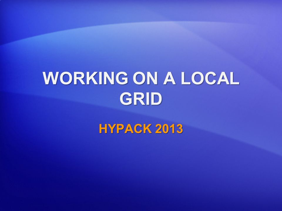 WORKING ON A LOCAL GRID HYPACK 2013