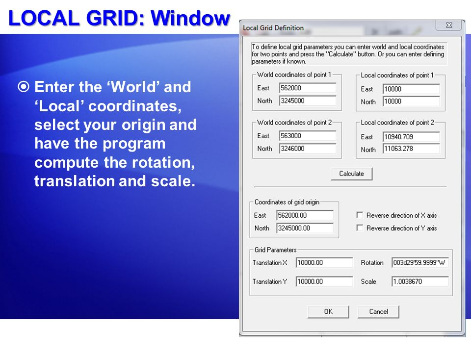 LOCAL GRID: Window Enter the 'World' and 'Local' coordinates, select your origin and have the program compute the rotation, translation and scale.