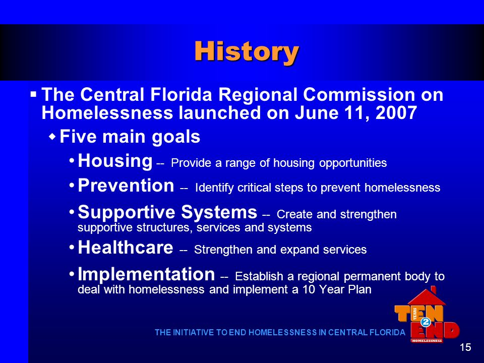History The Central Florida Regional Commission on Homelessness launched on June 11, 2007. Five main goals.