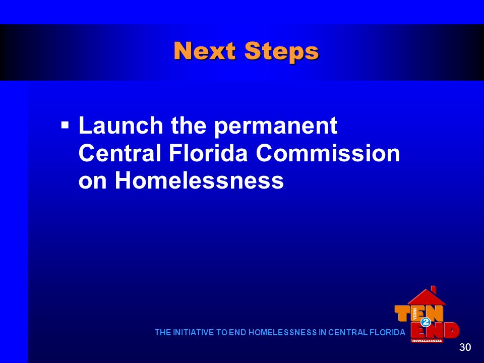 Next Steps Launch the permanent Central Florida Commission on Homelessness