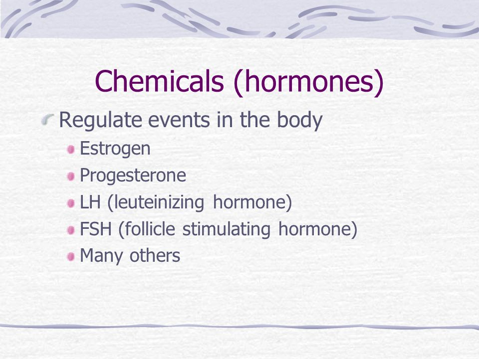 Chemicals (hormones) Regulate events in the body Estrogen Progesterone