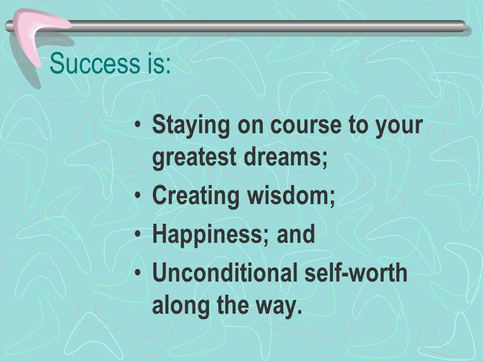 Success is: Staying on course to your greatest dreams;
