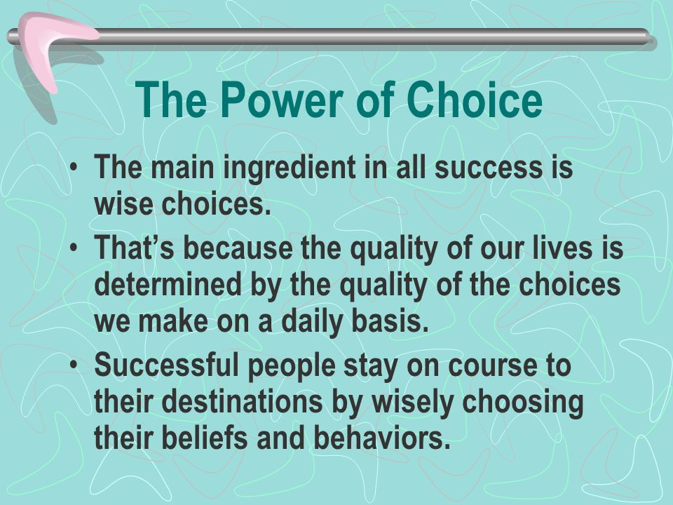 The Power of Choice The main ingredient in all success is wise choices.