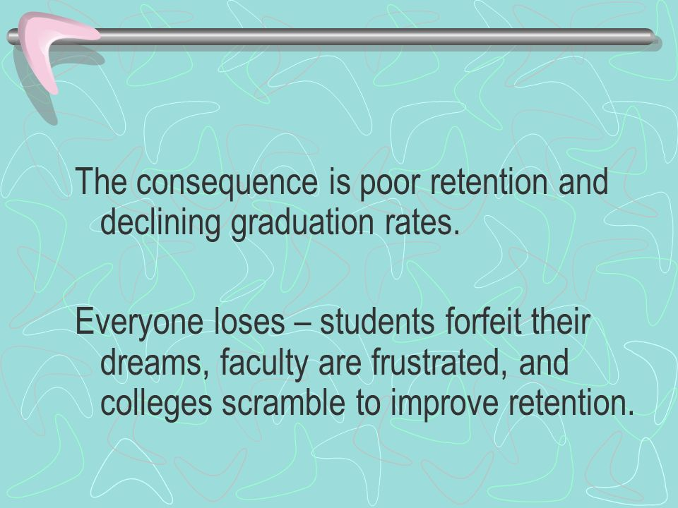 The consequence is poor retention and declining graduation rates.