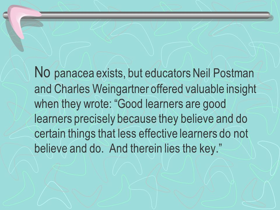 No panacea exists, but educators Neil Postman and Charles Weingartner offered valuable insight when they wrote: Good learners are good learners precisely because they believe and do certain things that less effective learners do not believe and do.