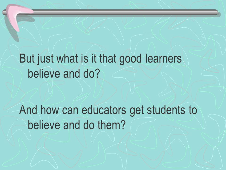 But just what is it that good learners believe and do