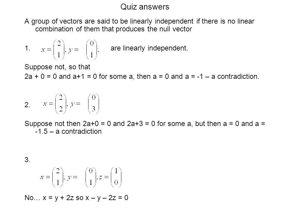 Quiz answers A group of vectors are said to be linearly independent if there is no linear combination of them that produces the null vector.