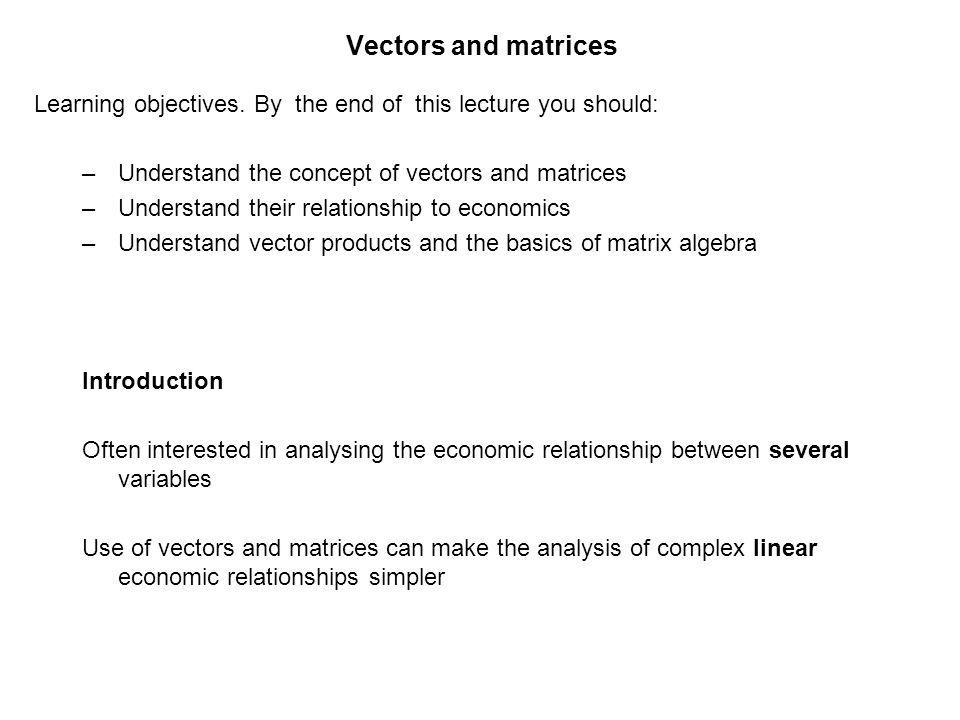 Vectors and matrices Learning objectives. By the end of this lecture you should: Understand the concept of vectors and matrices.