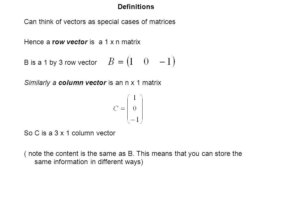 Definitions Can think of vectors as special cases of matrices. Hence a row vector is a 1 x n matrix.