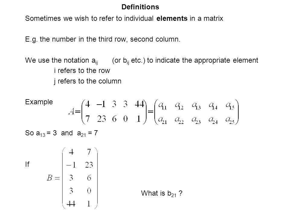 Definitions Sometimes we wish to refer to individual elements in a matrix. E.g. the number in the third row, second column.