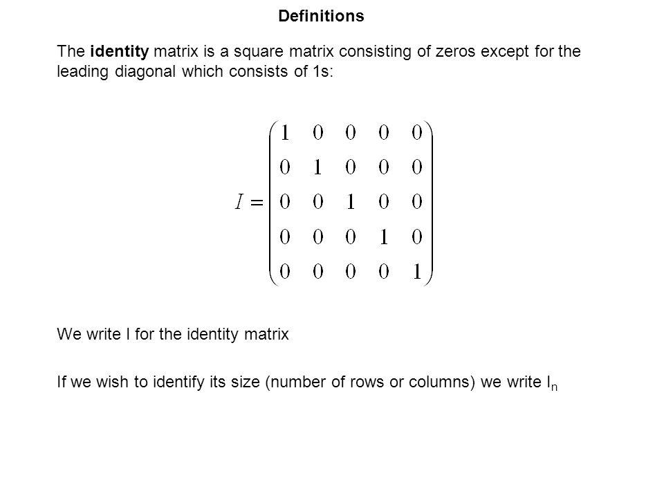 Definitions The identity matrix is a square matrix consisting of zeros except for the leading diagonal which consists of 1s: