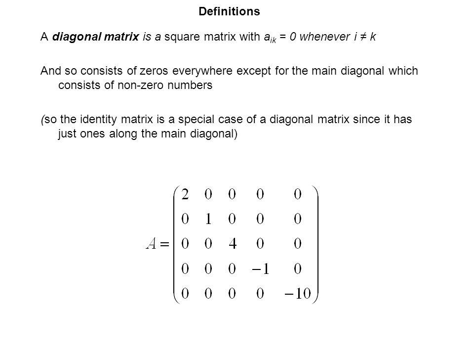 Definitions A diagonal matrix is a square matrix with aik = 0 whenever i ≠ k.