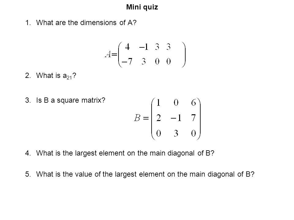 Mini quiz What are the dimensions of A What is a21 Is B a square matrix What is the largest element on the main diagonal of B