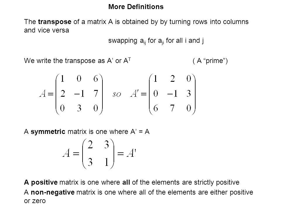 More Definitions The transpose of a matrix A is obtained by by turning rows into columns and vice versa.