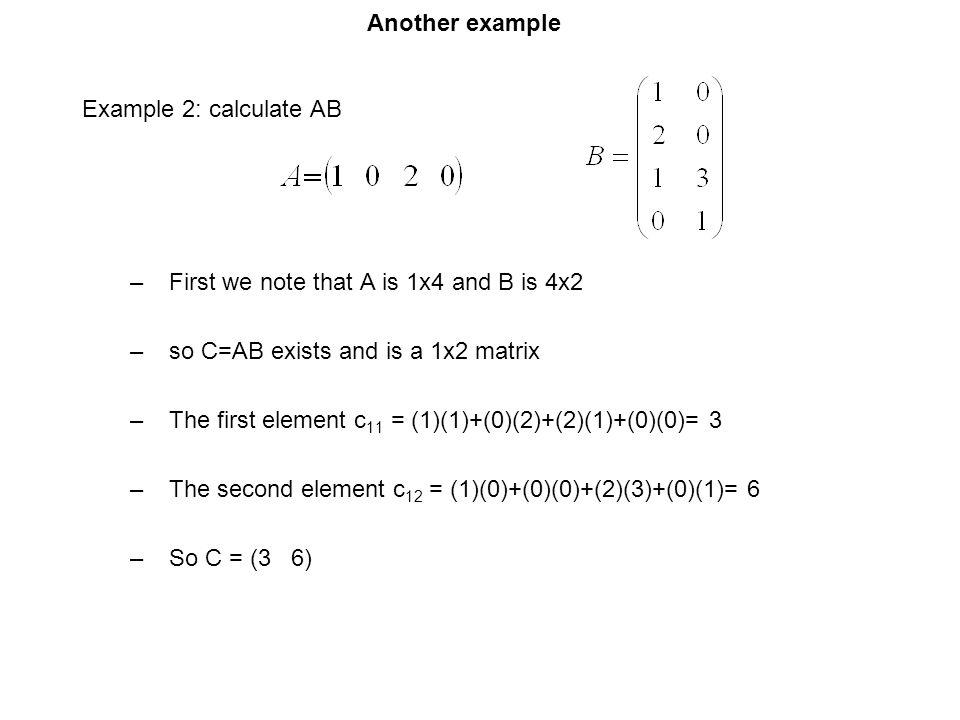 Another example Example 2: calculate AB. First we note that A is 1x4 and B is 4x2. so C=AB exists and is a 1x2 matrix.