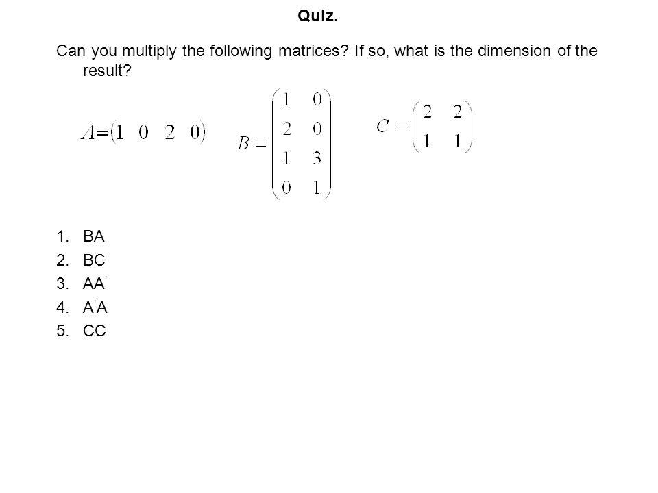 Quiz. Can you multiply the following matrices If so, what is the dimension of the result BA. BC.