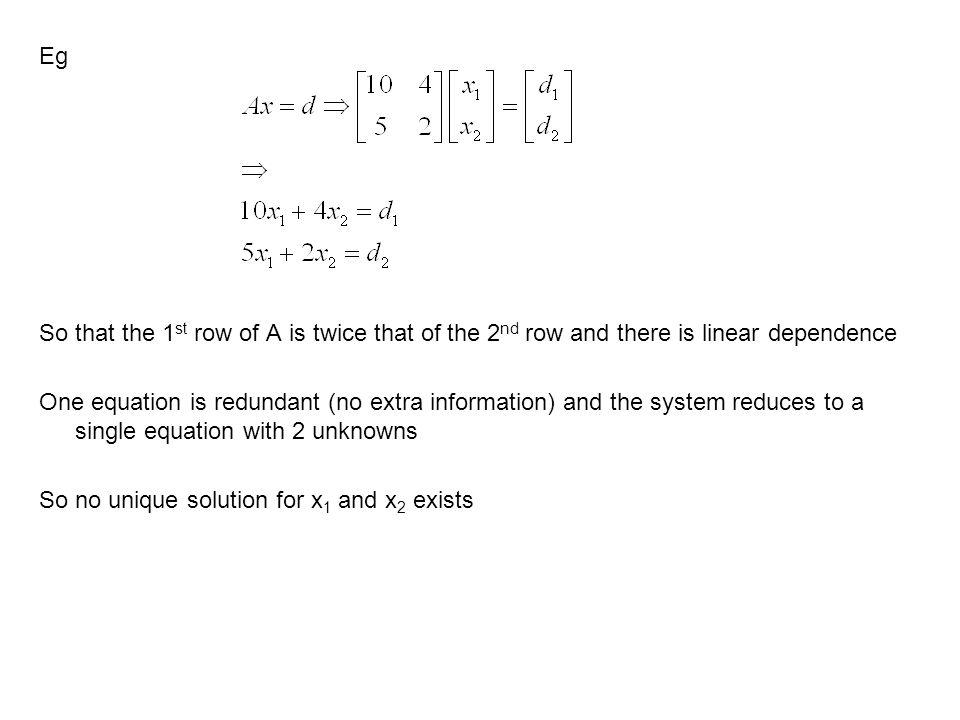 Eg So that the 1st row of A is twice that of the 2nd row and there is linear dependence One equation is redundant (no extra information) and the system reduces to a single equation with 2 unknowns So no unique solution for x1 and x2 exists