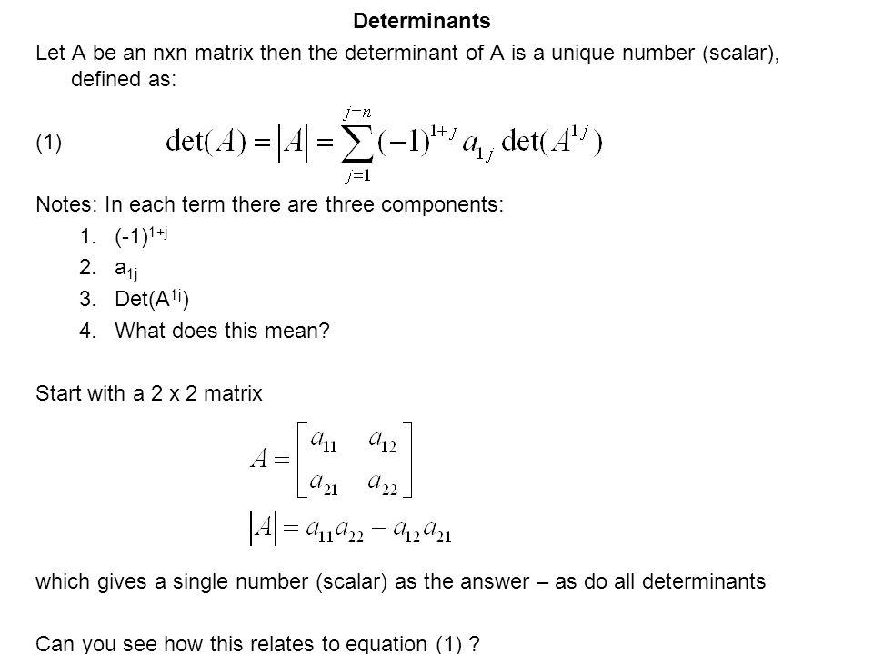 Determinants Let A be an nxn matrix then the determinant of A is a unique number (scalar), defined as: