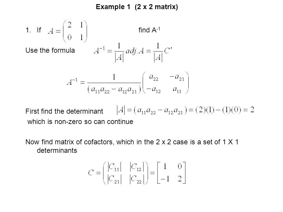 Example 1 (2 x 2 matrix) If find A-1. Use the formula. First find the determinant. which is non-zero so can continue.