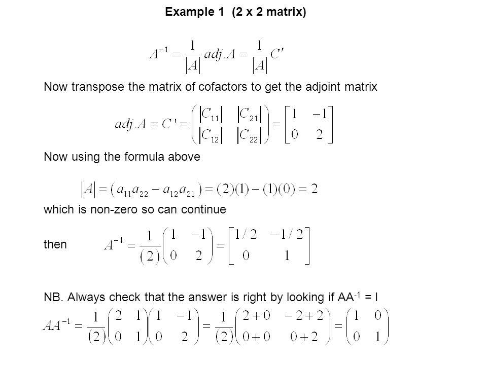 Example 1 (2 x 2 matrix) Now transpose the matrix of cofactors to get the adjoint matrix. Now using the formula above.