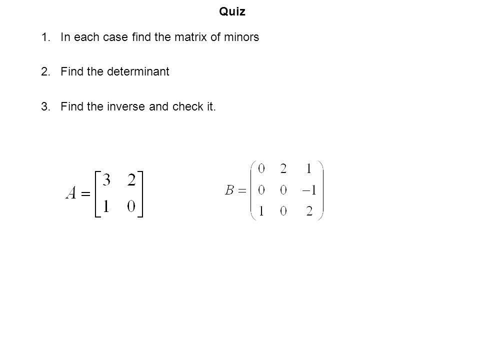 Quiz In each case find the matrix of minors Find the determinant Find the inverse and check it.