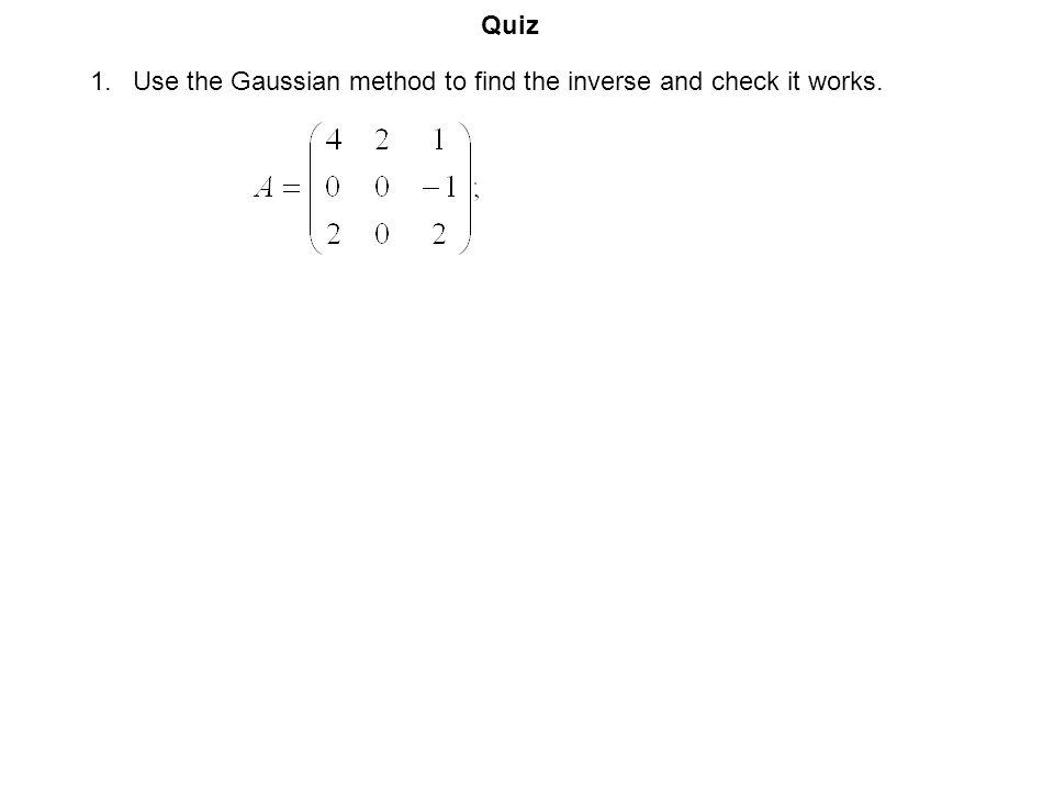 Quiz Use the Gaussian method to find the inverse and check it works.