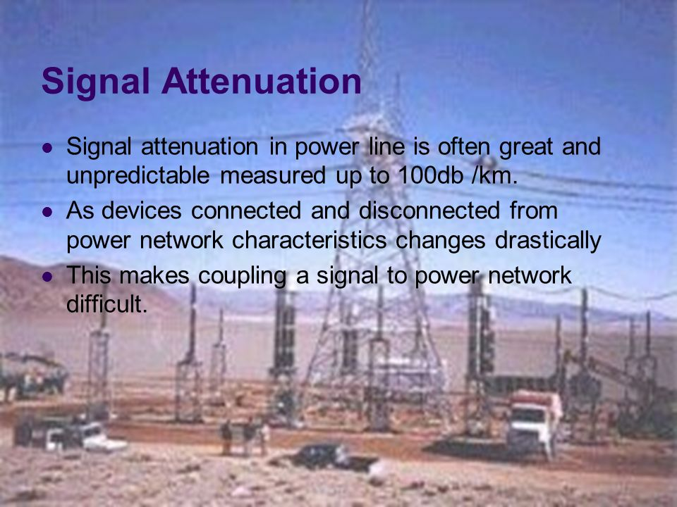 Signal Attenuation Signal attenuation in power line is often great and unpredictable measured up to 100db /km.