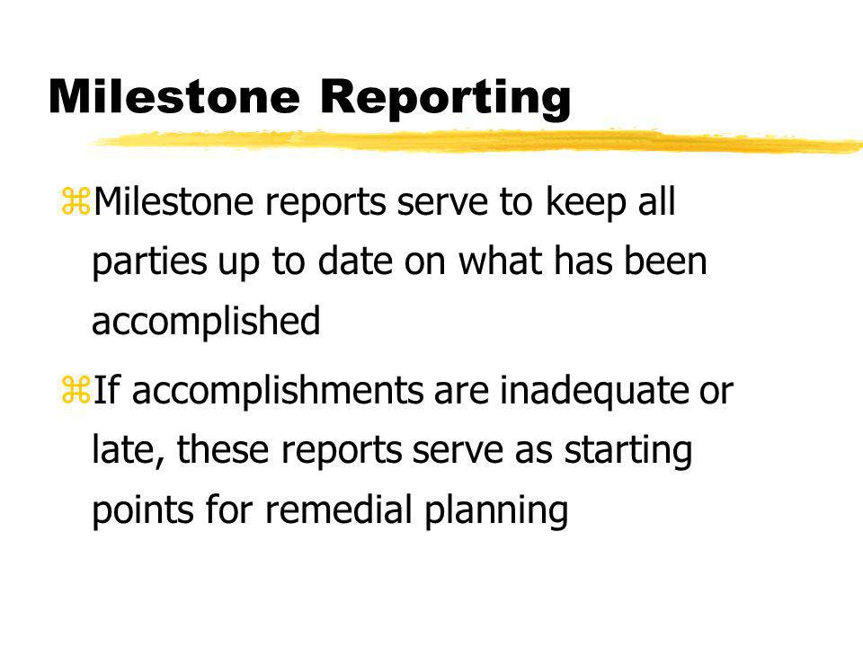 Milestone Reporting Milestone reports serve to keep all parties up to date on what has been accomplished.