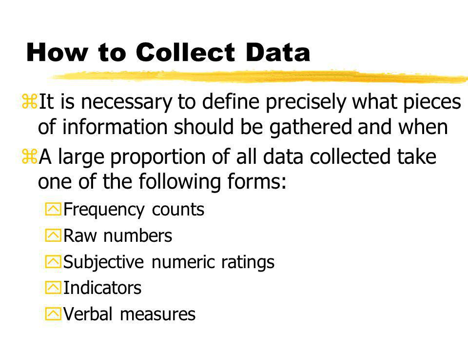 How to Collect Data It is necessary to define precisely what pieces of information should be gathered and when.