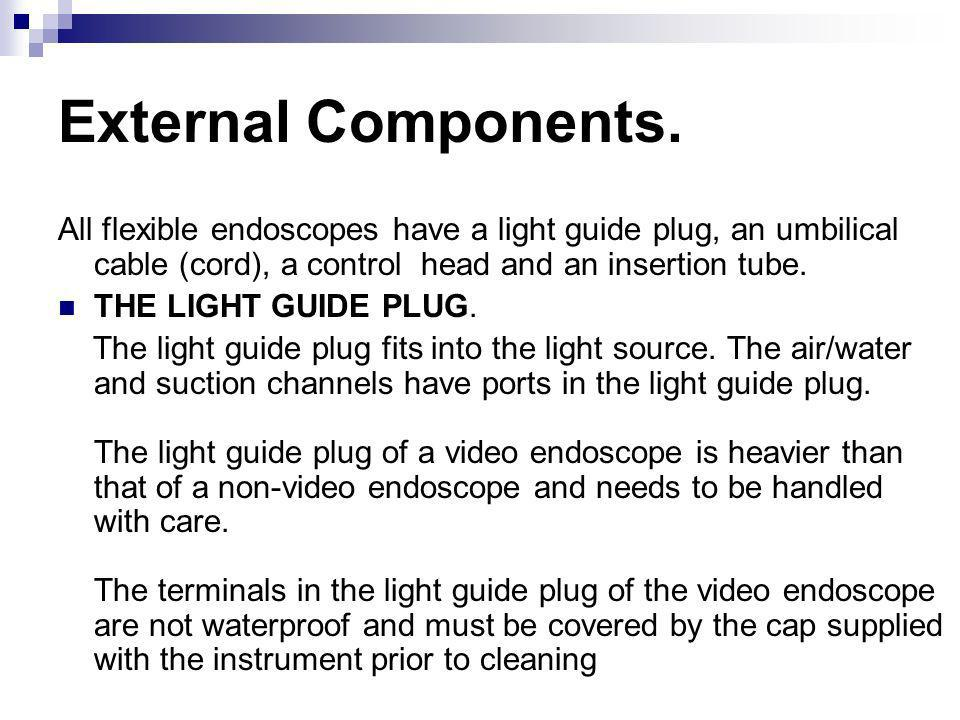 External Components. All flexible endoscopes have a light guide plug, an umbilical cable (cord), a control head and an insertion tube.