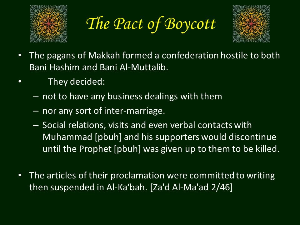 The Pact of Boycott The pagans of Makkah formed a confederation hostile to both Bani Hashim and Bani Al-Muttalib.