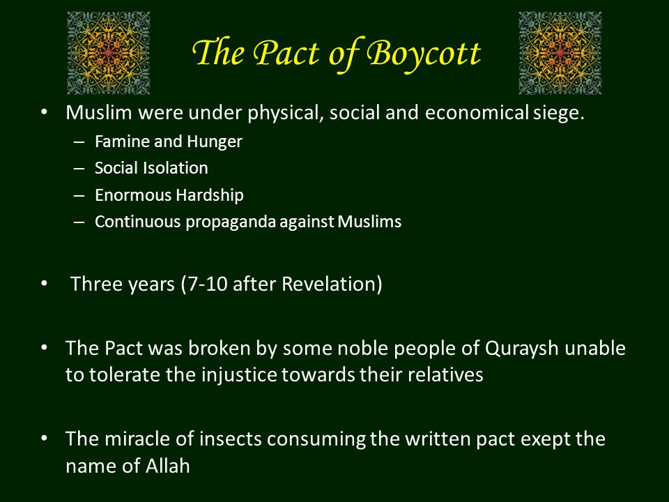 The Pact of Boycott Muslim were under physical, social and economical siege. Famine and Hunger. Social Isolation.