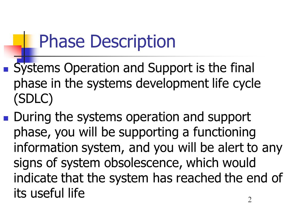 Phase Description Systems Operation and Support is the final phase in the systems development life cycle (SDLC)