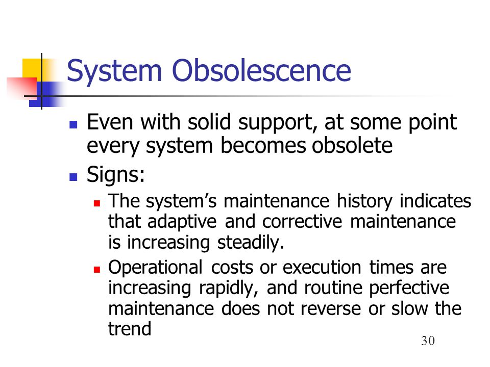 System Obsolescence Even with solid support, at some point every system becomes obsolete. Signs: