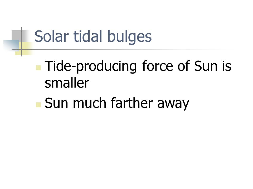 Solar tidal bulges Tide-producing force of Sun is smaller