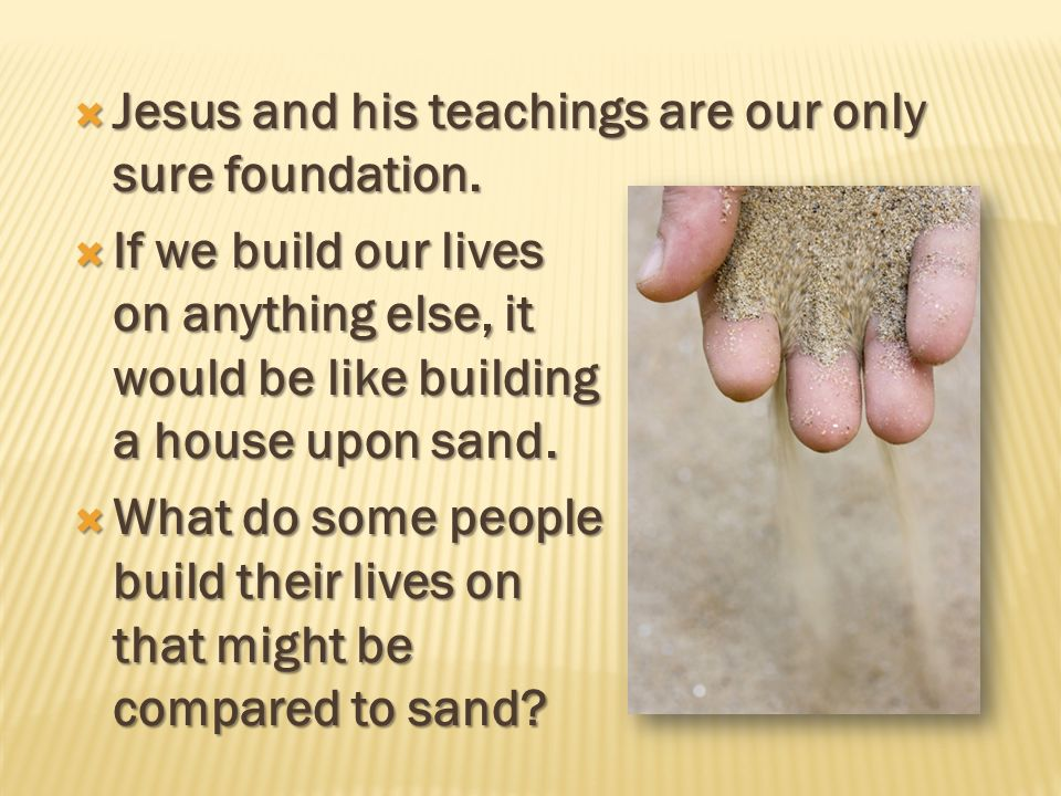 Jesus and his teachings are our only sure foundation.