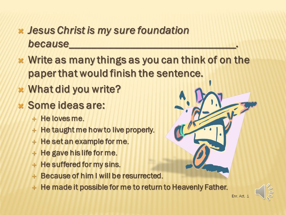 Jesus Christ is my sure foundation because______________________________.