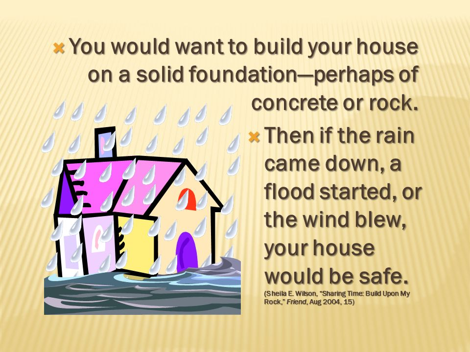 You would want to build your house on a solid foundation—perhaps of concrete or rock.