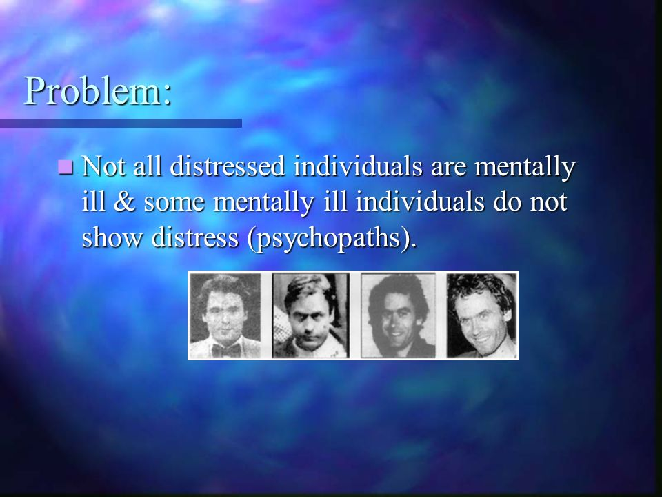 Problem: Not all distressed individuals are mentally ill & some mentally ill individuals do not show distress (psychopaths).