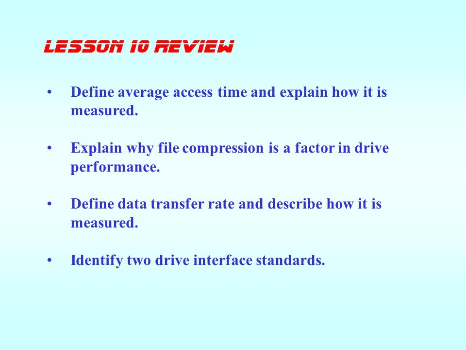 lesson 10 Review Define average access time and explain how it is measured. Explain why file compression is a factor in drive performance.