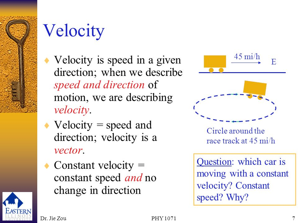 Velocity 45 mi/h. E. Velocity is speed in a given direction; when we describe speed and direction of motion, we are describing velocity.